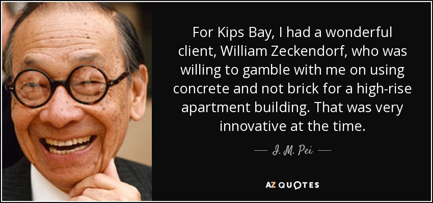 For Kips Bay, I had a wonderful client, William Zeckendorf, who was willing to gamble with me on using concrete and not brick for a high-rise apartment building. That was very innovative at the time. - I. M. Pei