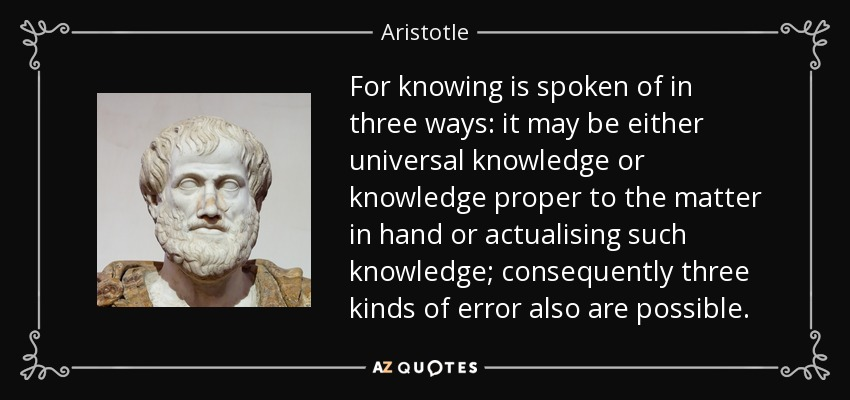 For knowing is spoken of in three ways: it may be either universal knowledge or knowledge proper to the matter in hand or actualising such knowledge; consequently three kinds of error also are possible. - Aristotle