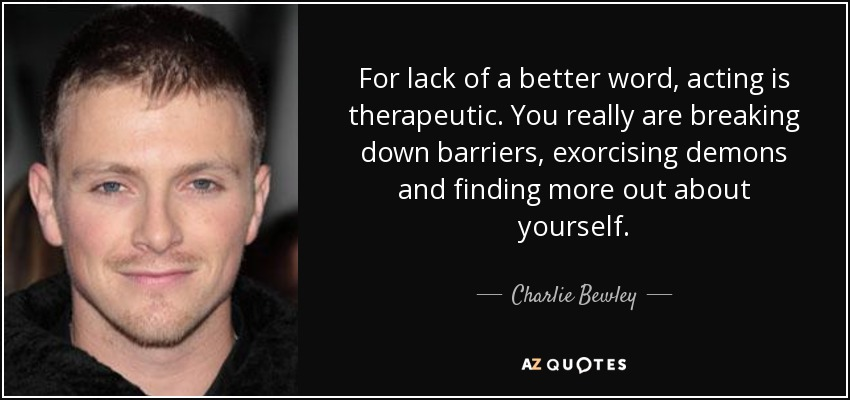 For lack of a better word, acting is therapeutic. You really are breaking down barriers, exorcising demons and finding more out about yourself. - Charlie Bewley