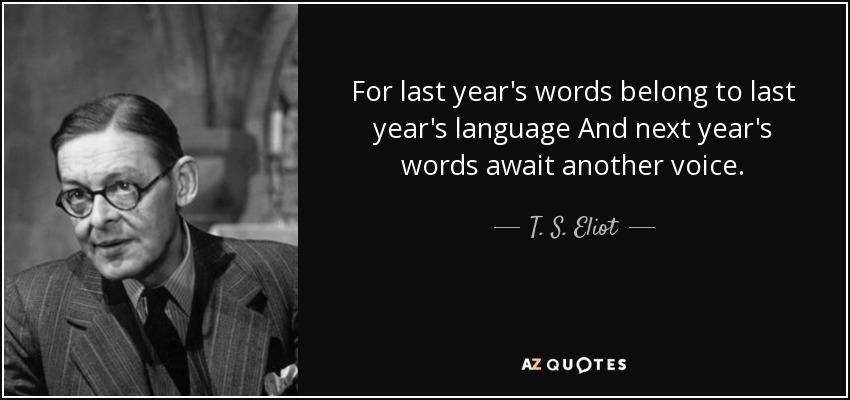 For last year's words belong to last year's language And next year's words await another voice. - T. S. Eliot