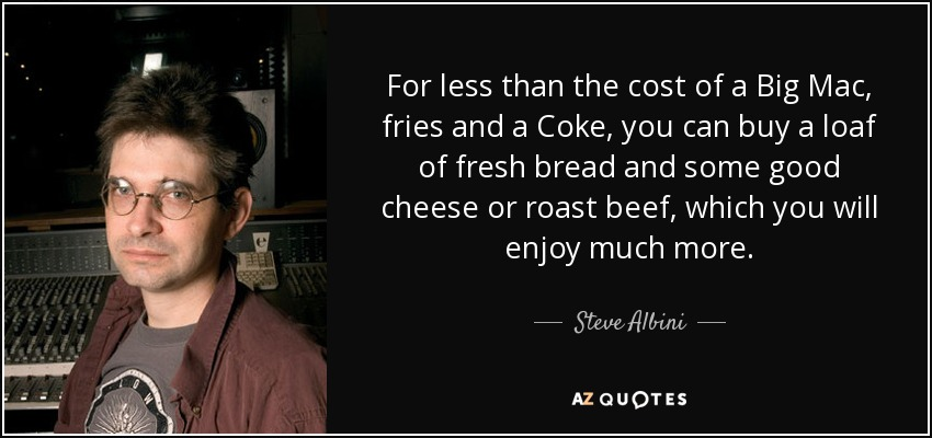 For less than the cost of a Big Mac, fries and a Coke, you can buy a loaf of fresh bread and some good cheese or roast beef, which you will enjoy much more. - Steve Albini