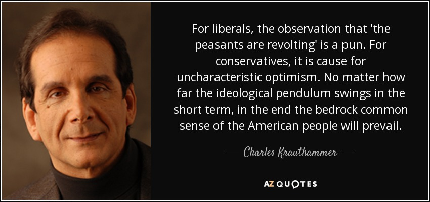 For liberals, the observation that 'the peasants are revolting' is a pun. For conservatives, it is cause for uncharacteristic optimism. No matter how far the ideological pendulum swings in the short term, in the end the bedrock common sense of the American people will prevail. - Charles Krauthammer