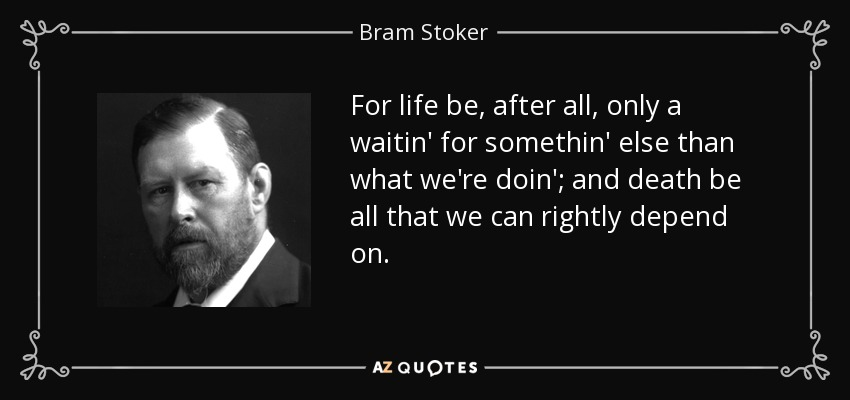 For life be, after all, only a waitin' for somethin' else than what we're doin'; and death be all that we can rightly depend on. - Bram Stoker
