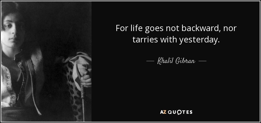 For life goes not backward, nor tarries with yesterday. - Khalil Gibran