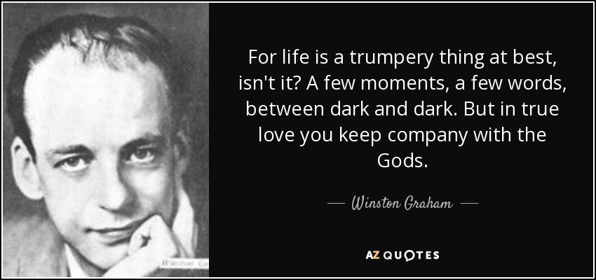 For life is a trumpery thing at best, isn't it? A few moments, a few words, between dark and dark. But in true love you keep company with the Gods. - Winston Graham
