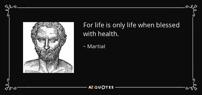 For life is only life when blessed with health. - Martial