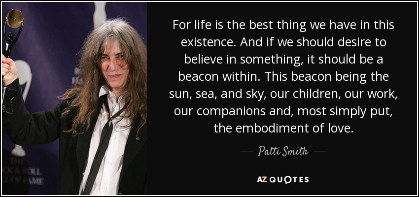 For life is the best thing we have in this existence. And if we should desire to believe in something, it should be a beacon within. This beacon being the sun, sea, and sky, our children, our work, our companions and, most simply put, the embodiment of love. - Patti Smith