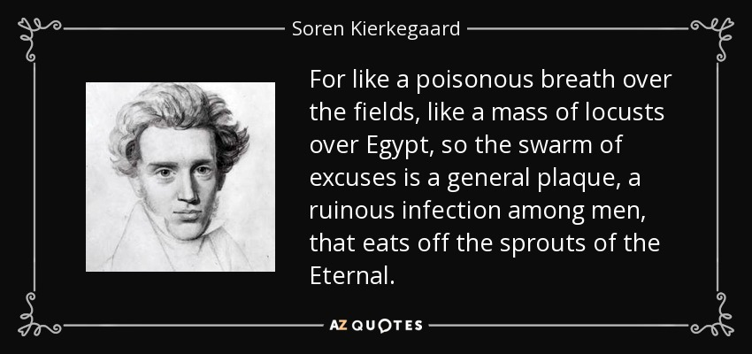 For like a poisonous breath over the fields, like a mass of locusts over Egypt, so the swarm of excuses is a general plaque, a ruinous infection among men, that eats off the sprouts of the Eternal. - Soren Kierkegaard