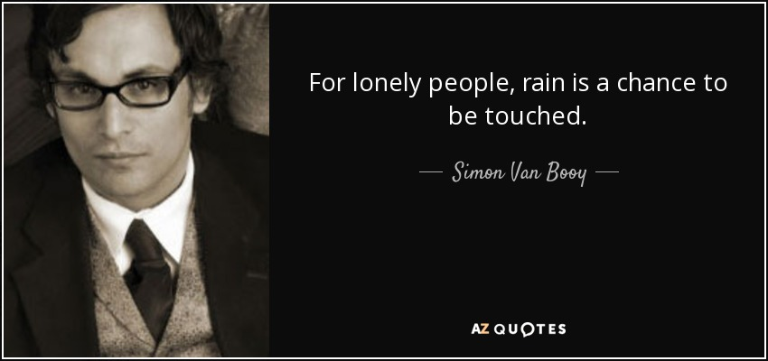 For lonely people, rain is a chance to be touched. - Simon Van Booy