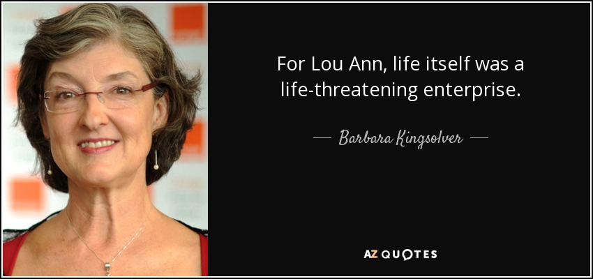 For Lou Ann, life itself was a life-threatening enterprise. - Barbara Kingsolver