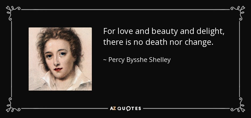 For love and beauty and delight, there is no death nor change. - Percy Bysshe Shelley