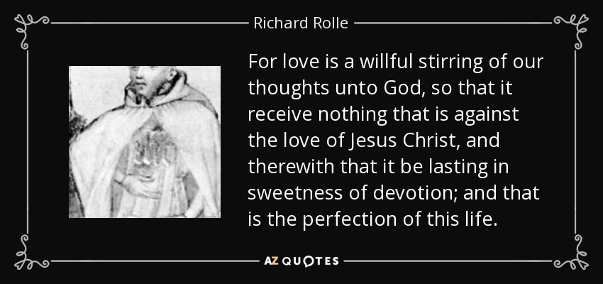 For love is a willful stirring of our thoughts unto God, so that it receive nothing that is against the love of Jesus Christ, and therewith that it be lasting in sweetness of devotion; and that is the perfection of this life. - Richard Rolle