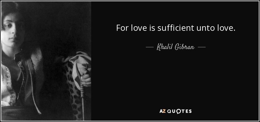 For love is sufficient unto love. - Khalil Gibran