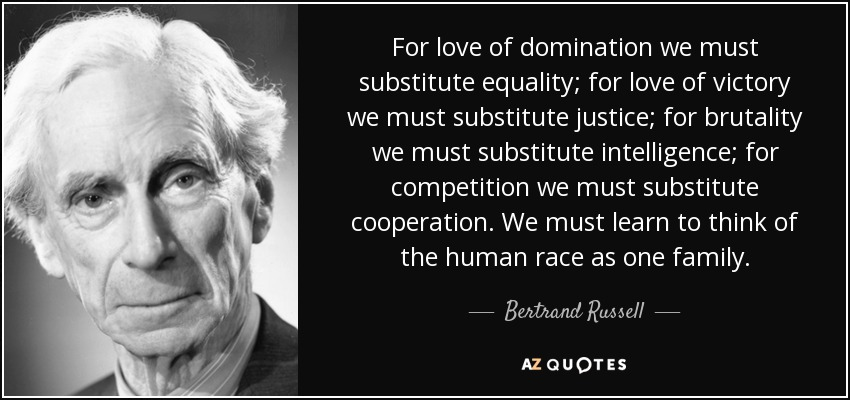 For love of domination we must substitute equality; for love of victory we must substitute justice; for brutality we must substitute intelligence; for competition we must substitute cooperation. We must learn to think of the human race as one family. - Bertrand Russell