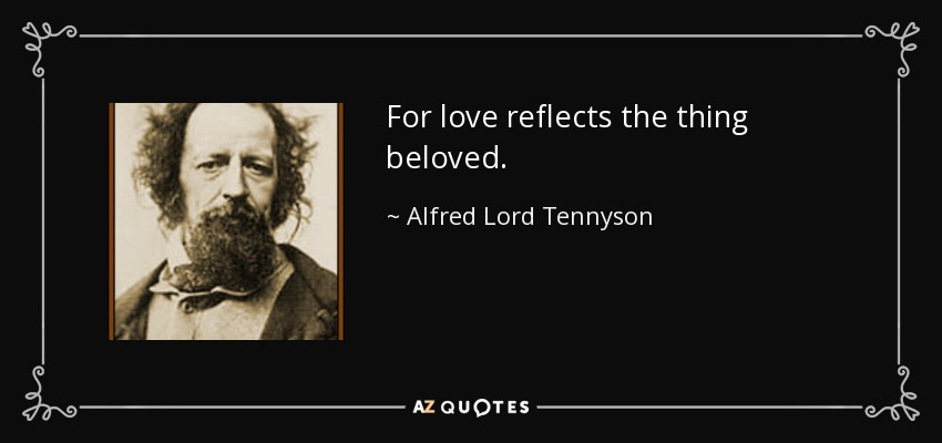 For love reflects the thing beloved. - Alfred Lord Tennyson
