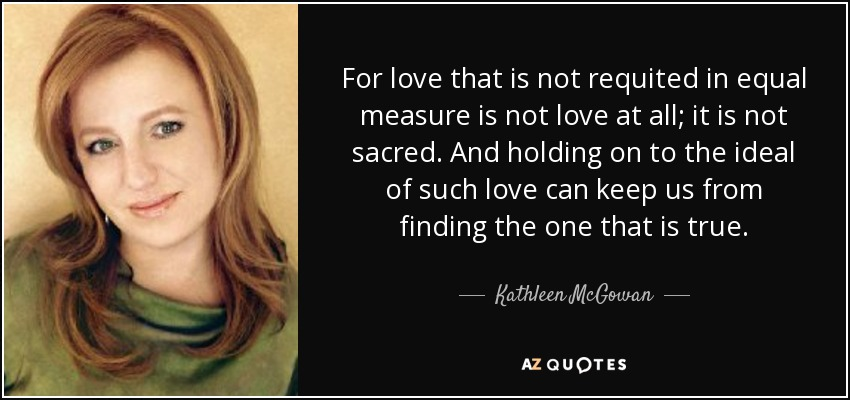 For love that is not requited in equal measure is not love at all; it is not sacred. And holding on to the ideal of such love can keep us from finding the one that is true. - Kathleen McGowan