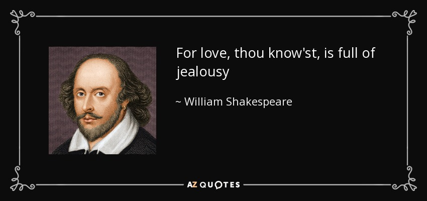 For love, thou know'st, is full of jealousy - William Shakespeare