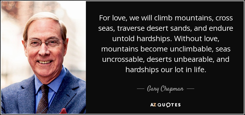 For love, we will climb mountains, cross seas, traverse desert sands, and endure untold hardships. Without love, mountains become unclimbable, seas uncrossable, deserts unbearable, and hardships our lot in life. - Gary Chapman