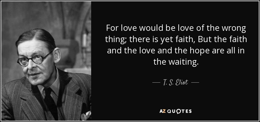 For love would be love of the wrong thing; there is yet faith, But the faith and the love and the hope are all in the waiting. - T. S. Eliot