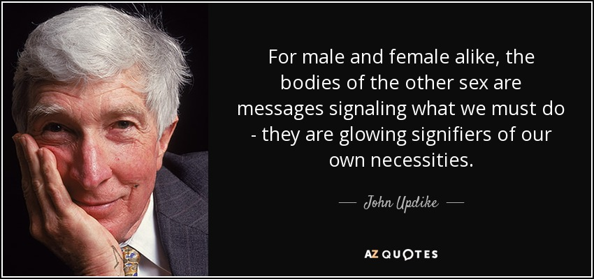 For male and female alike, the bodies of the other sex are messages signaling what we must do, they are glowing signifiers of our own necessities. - John Updike
