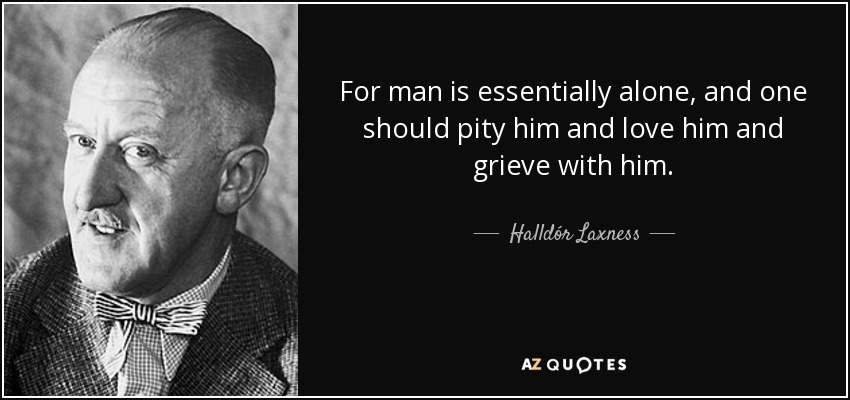 For man is essentially alone, and one should pity him and love him and grieve with him. - Halldór Laxness
