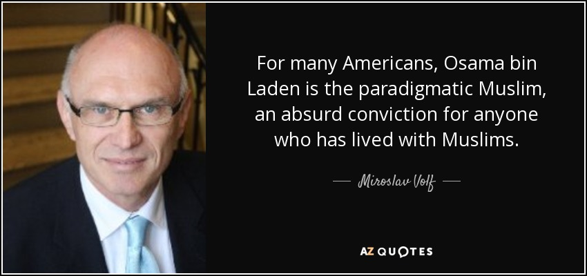 For many Americans, Osama bin Laden is the paradigmatic Muslim, an absurd conviction for anyone who has lived with Muslims. - Miroslav Volf