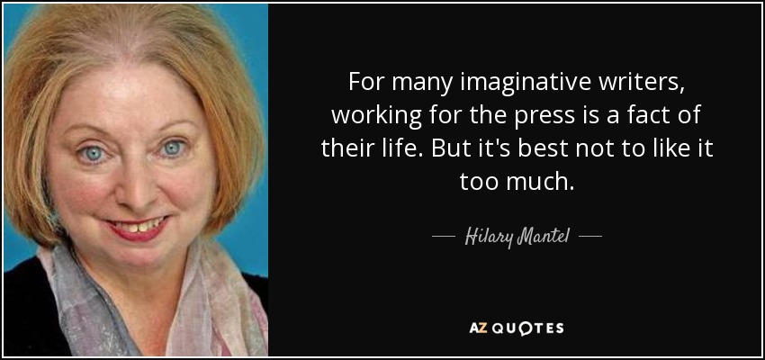 For many imaginative writers, working for the press is a fact of their life. But it's best not to like it too much. - Hilary Mantel