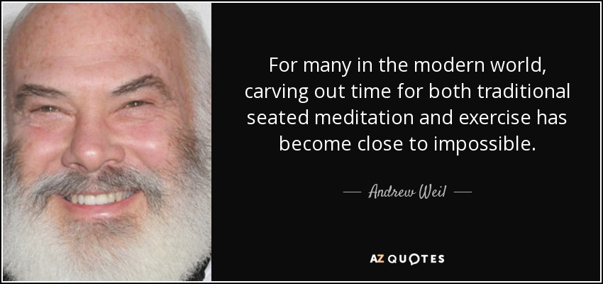 For many in the modern world, carving out time for both traditional seated meditation and exercise has become close to impossible. - Andrew Weil
