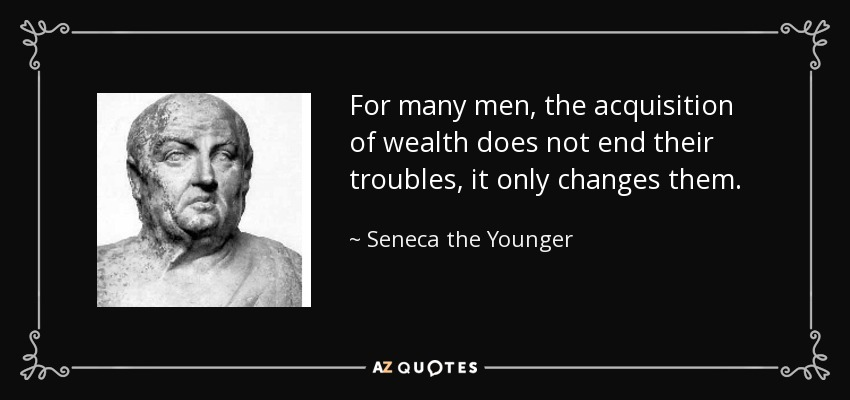 For many men, the acquisition of wealth does not end their troubles, it only changes them. - Seneca the Younger
