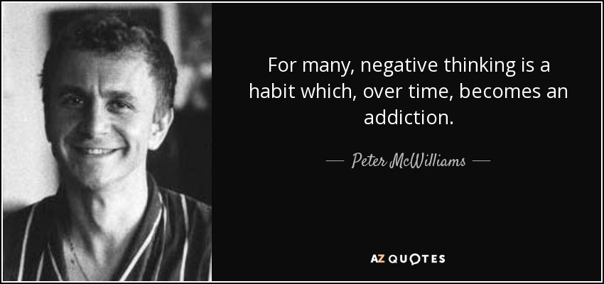 For many, negative thinking is a habit which, over time, becomes an addiction. - Peter McWilliams