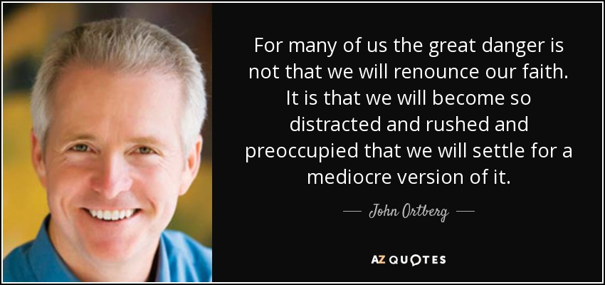 For many of us the great danger is not that we will renounce our faith. It is that we will become so distracted and rushed and preoccupied that we will settle for a mediocre version of it. - John Ortberg