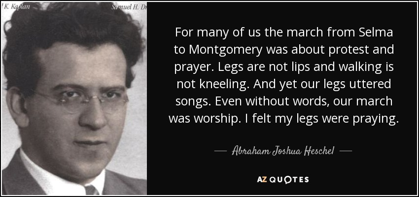 For many of us the march from Selma to Montgomery was about protest and prayer. Legs are not lips and walking is not kneeling. And yet our legs uttered songs. Even without words, our march was worship. I felt my legs were praying. - Abraham Joshua Heschel