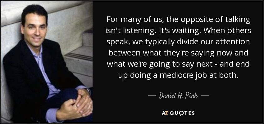 For many of us, the opposite of talking isn't listening. It's waiting. When others speak, we typically divide our attention between what they're saying now and what we're going to say next - and end up doing a mediocre job at both. - Daniel H. Pink