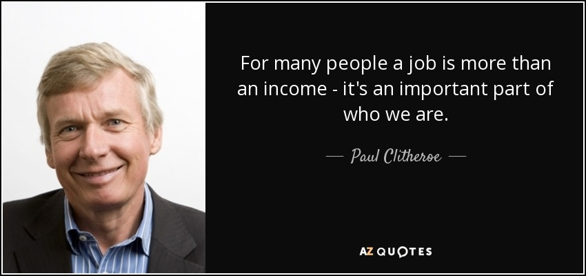 For many people a job is more than an income - it's an important part of who we are. - Paul Clitheroe