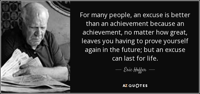 For many people, an excuse is better than an achievement because an achievement, no matter how great, leaves you having to prove yourself again in the future; but an excuse can last for life. - Eric Hoffer