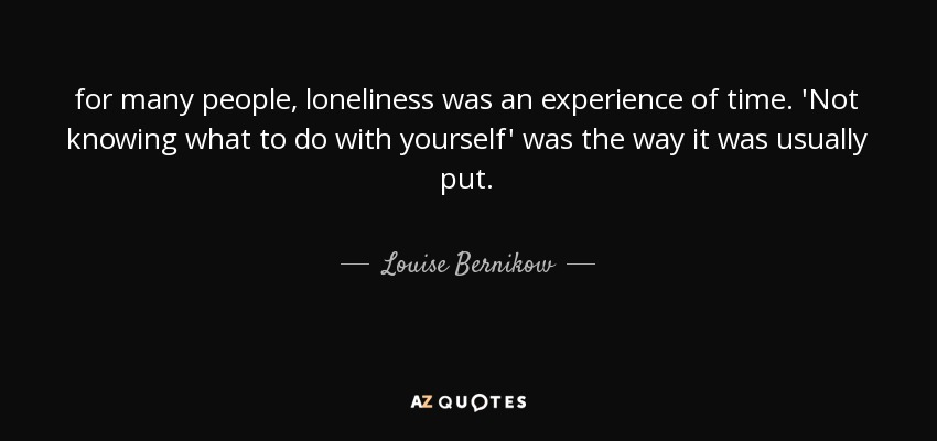for many people, loneliness was an experience of time. 'Not knowing what to do with yourself' was the way it was usually put. - Louise Bernikow