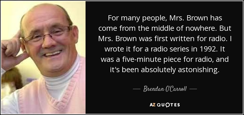 For many people, Mrs. Brown has come from the middle of nowhere. But Mrs. Brown was first written for radio. I wrote it for a radio series in 1992. It was a five-minute piece for radio, and it's been absolutely astonishing. - Brendan O'Carroll