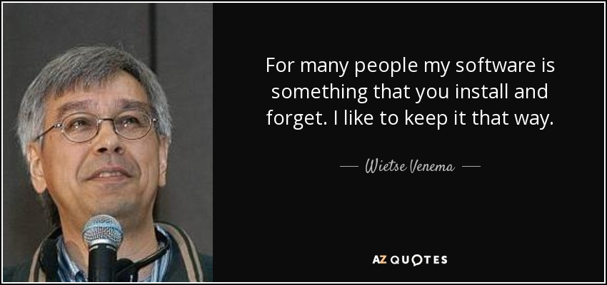 For many people my software is something that you install and forget. I like to keep it that way. - Wietse Venema