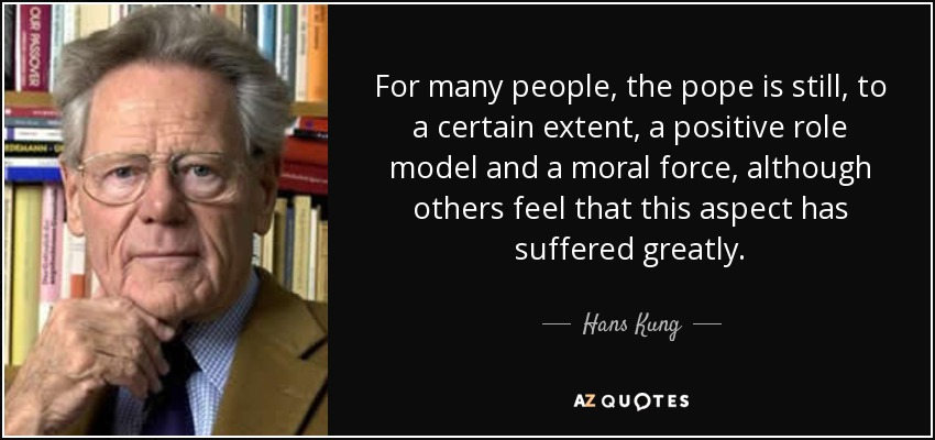 For many people, the pope is still, to a certain extent, a positive role model and a moral force, although others feel that this aspect has suffered greatly. - Hans Kung