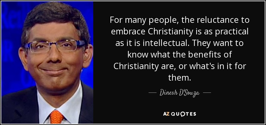 For many people, the reluctance to embrace Christianity is as practical as it is intellectual. They want to know what the benefits of Christianity are, or what's in it for them. - Dinesh D'Souza