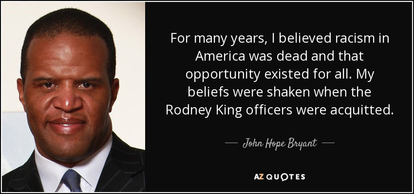 For many years, I believed racism in America was dead and that opportunity existed for all. My beliefs were shaken when the Rodney King officers were acquitted. - John Hope Bryant