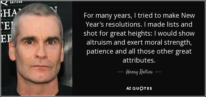 For many years, I tried to make New Year's resolutions. I made lists and shot for great heights: I would show altruism and exert moral strength, patience and all those other great attributes. - Henry Rollins