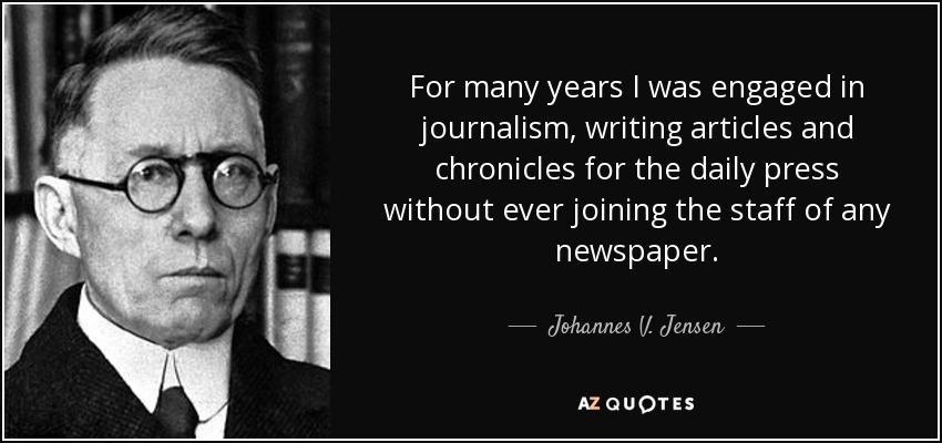 For many years I was engaged in journalism, writing articles and chronicles for the daily press without ever joining the staff of any newspaper. - Johannes V. Jensen