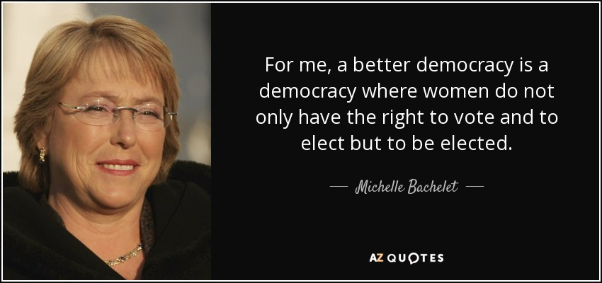 For me, a better democracy is a democracy where women do not only have the right to vote and to elect but to be elected. - Michelle Bachelet