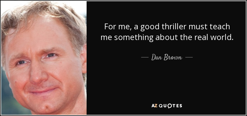 For me, a good thriller must teach me something about the real world. - Dan Brown