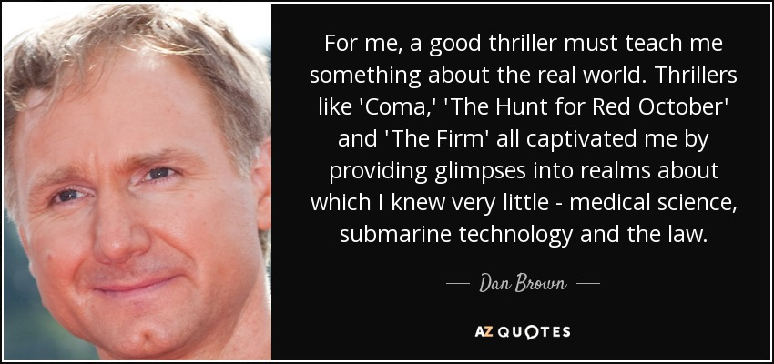 For me, a good thriller must teach me something about the real world. Thrillers like 'Coma,' 'The Hunt for Red October' and 'The Firm' all captivated me by providing glimpses into realms about which I knew very little - medical science, submarine technology and the law. - Dan Brown