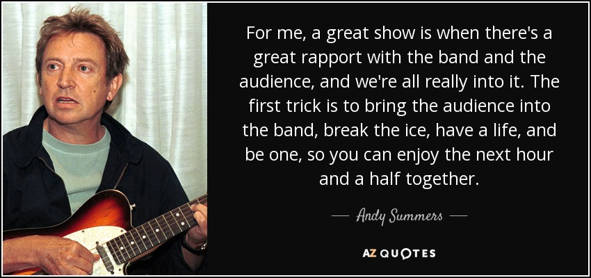 For me, a great show is when there's a great rapport with the band and the audience, and we're all really into it. The first trick is to bring the audience into the band, break the ice, have a life, and be one, so you can enjoy the next hour and a half together. - Andy Summers
