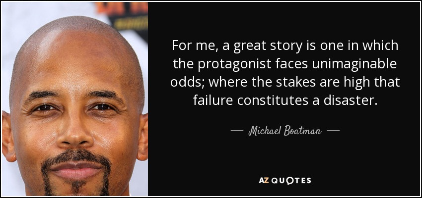 For me, a great story is one in which the protagonist faces unimaginable odds; where the stakes are high that failure constitutes a disaster. - Michael Boatman