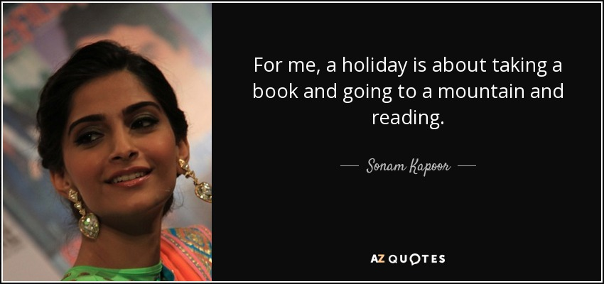 For me, a holiday is about taking a book and going to a mountain and reading. - Sonam Kapoor