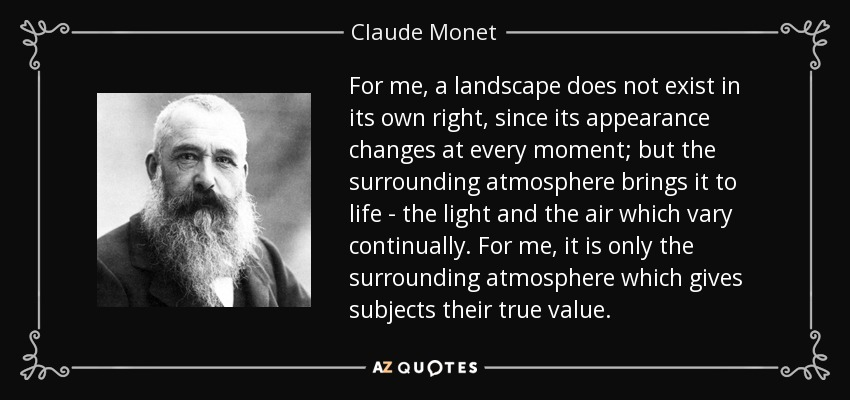 For me, a landscape does not exist in its own right, since its appearance changes at every moment; but the surrounding atmosphere brings it to life - the light and the air which vary continually. For me, it is only the surrounding atmosphere which gives subjects their true value. - Claude Monet